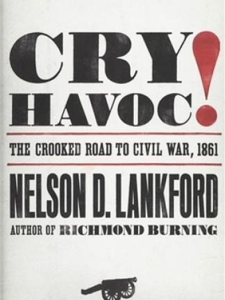Text: White background with Big black block letters spelling out Cry Havoc red exclamation point. The Crooked Road to Civil War, 1861 in between red lines. Nelson D. Lankford, Author of Richmond Burning. A silhouette of a cannon