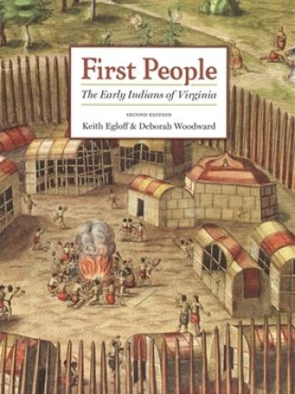 Image of many buildings surrounded by large spiked logs with peoples sitting in the center around a fire. Text: First People: The Early Indians of Virginia  second edition by Keith Egloff & Deborah Woodward