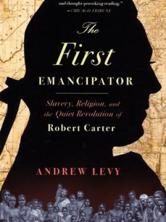 A antique map behind a man's silhouette with a crowd of enslaved peoples on the bottom part of the cover. Text: The First Emancipator: Slavery, Religion, and the Quiet Revolution of Robert Carter Andrew Levy