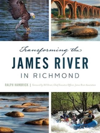 Four different images of the James River; Going clockwise starting in the top left is an Eagle catching some prey in the water, a bridge across the river in the sunset light with rocks in the foreground, people in a raft going over some rapids, a calm river with rocks scattered throughout. Text in the middle: Transforming the James River in Richmond, Ralph Hambrick, Foreward by Bill Stuart, Chief Executive Officer, James River Association