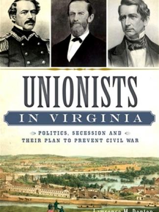Three black and white portraits on the top of the cover with a gold fancy line and old painting of a town with three people in the foreground on the bottom. Text: Unionists [in Virginia] wrapped in blue plaque like feature, politics, secession and their plan to prevent Civil War, Lawrence M. Denton