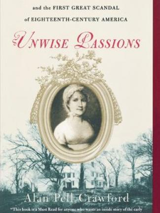 "Background is a old picture of a large house surrounded by trees. Foreground is a portrait of a woman in 18th century style dress and a bonnet, in a round frame with ornate decorations on the top. Text: A True Story of a Remarkable WOmen - and the First Great Scandal of Eighteenth-Century America: Unwise Passions, Alan Pell Crawford. ""This book is a Must Read for anyone who wants an inside story of the early struggles of our country and of a remarkable true heroine."" - The Washington TImes"