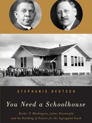 Gold background with two portraits of a black man and a white man in glasses. Middle section: Black and white photo of a schoolhouse with people in front of it. Bottom section is black with the text . Text: Stephanie Deutsch, You Need a Schoolhouse: Booker T. Washington, Julius Rosenwald, and the Building of Schools for the Segregated South.