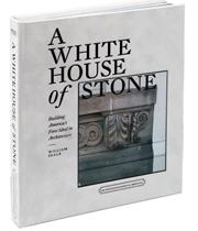 A White House of Stone: Building America's First Ideal in Architecture