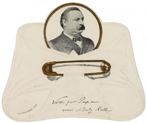 "An advertisement card, in the form of a diaper, with a picture of Grover Cleveland. The inscription reads: ""Vote for Papa signed Baby Ruth."" It was meant as an endorsement of Cleveland by his newborn child."