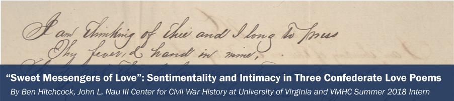 """Sweet Messengers of Love"": Sentimentality and Intimacy in Three Confederate Love Poems By Ben Hitchcock, John L. Nau III Center for Civil War History at University of Virginia and VMHC Summer 2018 Intern"